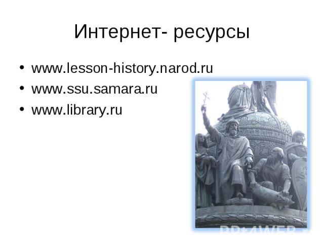 Интернет- ресурсыwww.lesson-history.narod.ru www.ssu.samara.ru www.library.ru