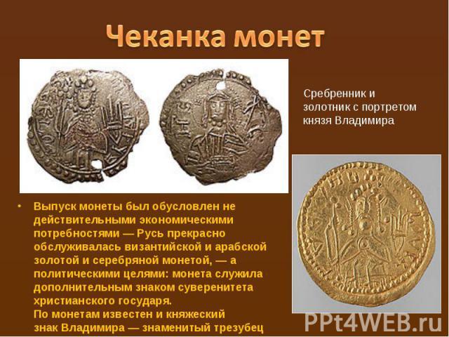 Чеканка монетСребренник и золотник с портретом князя ВладимираВыпуск монеты был обусловлен не действительными экономическими потребностями— Русь прекрасно обслуживалась византийской и арабской золотой и серебряной монетой,— а политическими целями:…