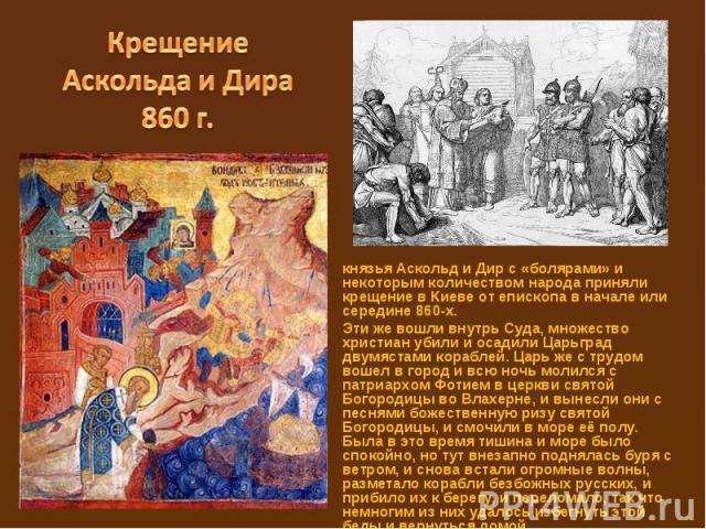 Крещение Аскольда и Дира 860 г.князьяАскольдиДирc «болярами» и некоторым количеством народа приняли крещение в Киеве от епископа в начале или середине860-х.Эти же вошли внутрь Суда, множество христиан убили и осадили Царьград двумястами корабле…