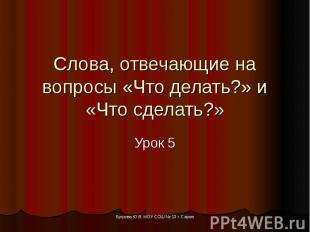 Слова, отвечающие на вопросы «Что делать?» и «Что сделать?» Урок 5 Бугрова Ю.В.