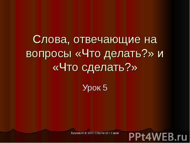 Слова, отвечающие на вопросы «Что делать?» и «Что сделать?» Урок 5 Бугрова Ю.В. МОУ СОШ № 13 г. Саров