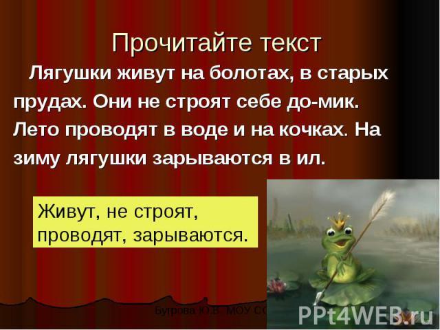 Прочитайте текст Лягушки живут на болотах, в старыхпрудах. Они не строят себе домик.Лето проводят в воде и на кочках. Назиму лягушки зарываются в ил.Живут, не строят, проводят, зарываются.