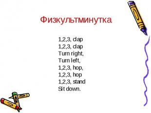 Физкультминутка1,2,3, clap1,2,3, clapTurn right, Turn left,1,2,3, hop,1,2,3, hop