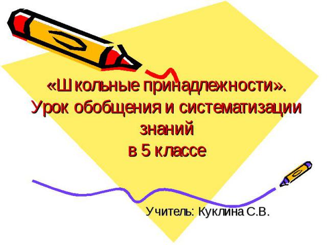 «Школьные принадлежности».Урок обобщения и систематизации знаний в 5 классе Учитель: Куклина С.В.