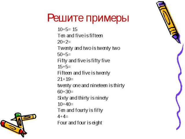 Решите примеры10+5= 15Ten and five is fifteen 20+2=Twenty and two is twenty two 50+5=Fifty and five is fifty five15+5=Fifteen and five is twenty21+19= twenty one and nineteen is thirty60+30=Sixty and thirty is ninety10+40=Ten and fourty is fifty4+4=…