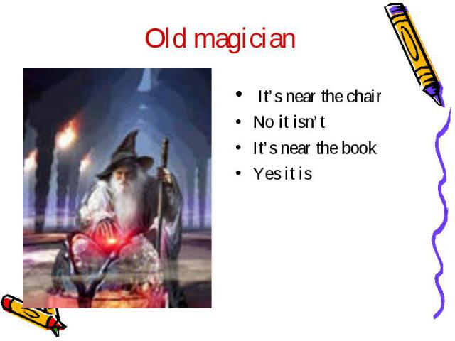 Old magician It's near the chairNo it isn'tIt's near the bookYes it is