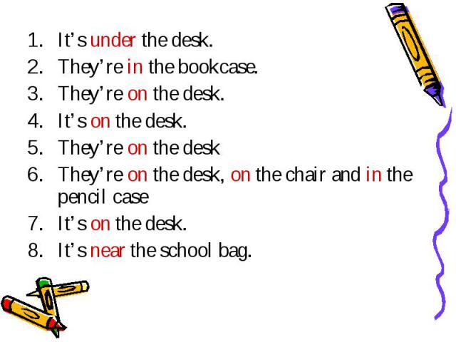 It's under the desk.They're in the bookcase.They're on the desk.It's on the desk.They're on the deskThey're on the desk, on the chair and in the pencil caseIt's on the desk.It's near the school bag.