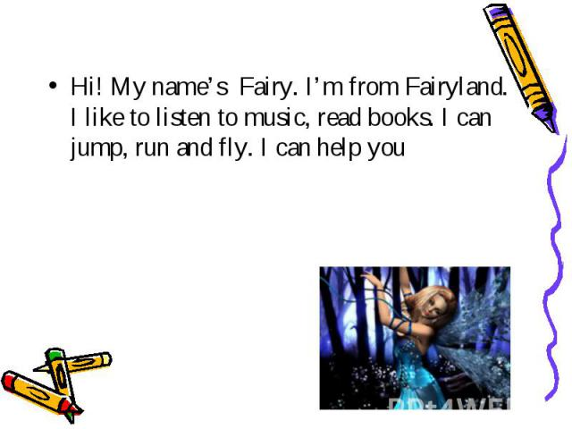 Hi! My name's Fairy. I'm from Fairyland. I like to listen to music, read books. I can jump, run and fly. I can help you