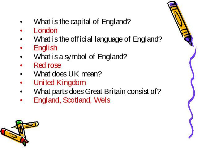 What is the capital of England?LondonWhat is the official language of England?EnglishWhat is a symbol of England?Red roseWhat does UK mean?United KingdomWhat parts does Great Britain consist of?England, Scotland, Wels