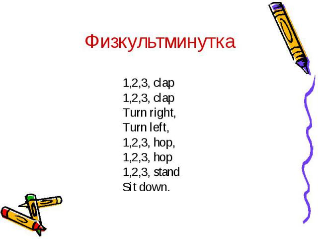 Физкультминутка1,2,3, clap1,2,3, clapTurn right, Turn left,1,2,3, hop,1,2,3, hop1,2,3, stand Sit down.