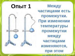 Опыт 1 Между частицами есть промежутки. При изменении температуры промежутки меж