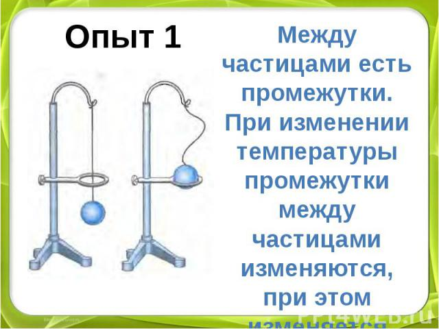 Опыт 1 Между частицами есть промежутки. При изменении температуры промежутки между частицами изменяются, при этом изменяется объем твердого тела