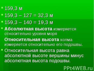 159,3 м159,3 – 127 = 32,3 м159,3 – 140 = 19,3 мАбсолютная высота измеряется отно