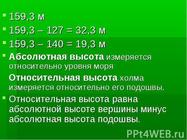 159,3 м159,3 – 127 = 32,3 м159,3 – 140 = 19,3 мАбсолютная высота измеряется относительно уровня моря Относительная высота холма измеряется относительно его подошвы.Относительная высота равна абсолютной высоте вершины минус абсолютная высота подошвы.