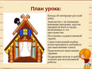 План урока:Беседа об интерьере русской избы. Знакомство с её жизненно важными це