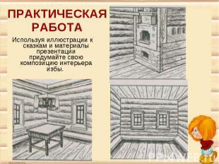 ПРАКТИЧЕСКАЯ РАБОТАИспользуя иллюстрации к сказкам и материалы презентации приду