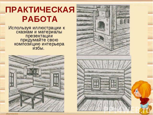 ПРАКТИЧЕСКАЯ РАБОТАИспользуя иллюстрации к сказкам и материалы презентации придумайте свою композицию интерьера избы.