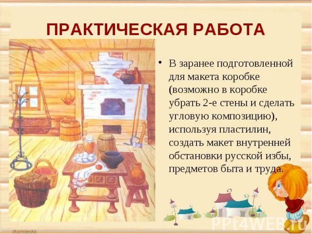 ПРАКТИЧЕСКАЯ РАБОТАВ заранее подготовленной для макета коробке (возможно в коробке убрать 2-е стены и сделать угловую композицию), используя пластилин, создать макет внутренней обстановки русской избы, предметов быта и труда.