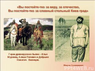 «Вы постойте-тко за веру, за отечество,Вы постойте-тко за славный стольный Киев