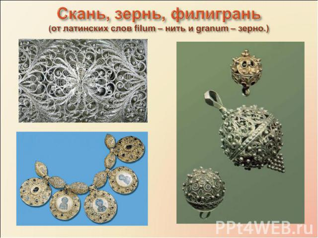 Скань, зернь, филигрань (от латинских слов filum – нить и granum – зерно.)