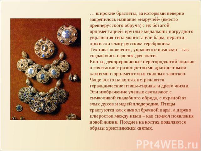 … широкие браслеты, за которыми неверно закрепилось название «наручей» (вместо древнерусского обруча) с их богатой орнаментацией, круглые медальоны нагрудного украшения типа мониста или барм, перстни - принесли славу русским серебряника.Техника золо…