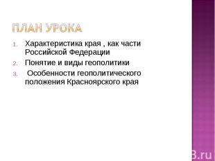 План урокаХарактеристика края , как части Российской ФедерацииПонятие и виды гео