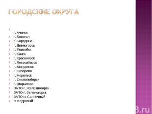 Городские округаг. Ачинскг. Боготолг. Бородиног. Дивногорскг. Енисейскг. Канскг.