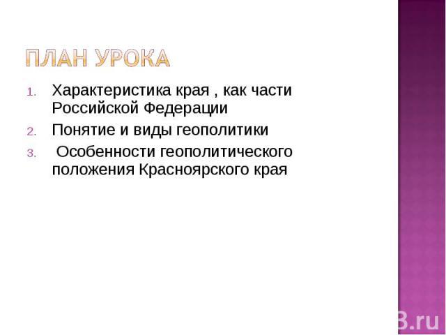 План урокаХарактеристика края , как части Российской ФедерацииПонятие и виды геополитики Особенности геополитического положения Красноярского края