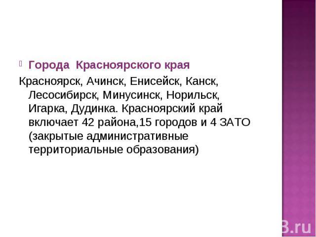 Города Красноярского краяКрасноярск, Ачинск, Енисейск, Канск, Лесосибирск, Минусинск, Норильск, Игарка, Дудинка. Красноярский край включает 42 района,15 городов и 4 ЗАТО (закрытые административные территориальные образования)