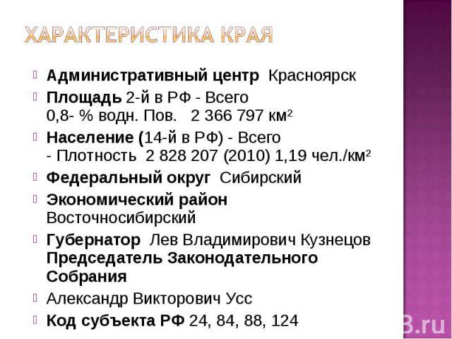 Характеристика краяАдминистративный центр Красноярск Площадь 2-й в РФ - Всего0,8-% водн. Пов. 2366797 км²Население (14-й в РФ) - Всего- Плотность 2828207 (2010) 1,19чел./км²Федеральный округ Сибирский Экономический район Восточносибирский Губе…