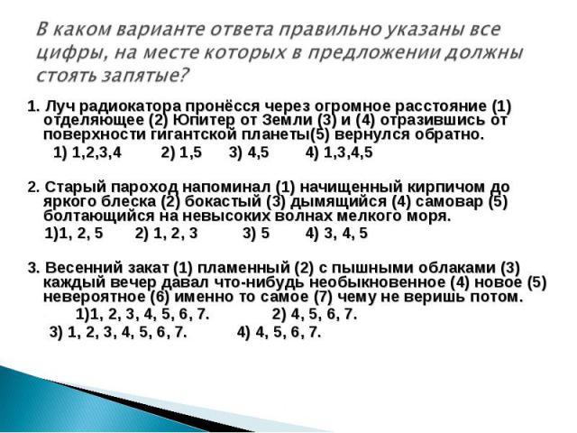 В каком варианте ответа правильно указаны все цифры, на месте которых в предложении должны стоять запятые?1. Луч радиокатора пронёсся через огромное расстояние (1) отделяющее (2) Юпитер от Земли (3) и (4) отразившись от поверхности гигантской планет…