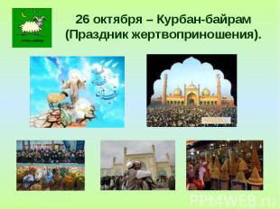 26 октября – Курбан-байрам(Праздник жертвоприношения).