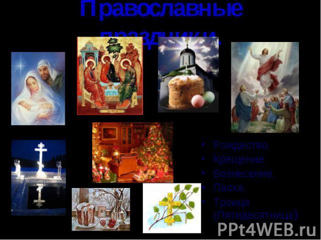Православные праздники.Рождество.Крещение.Вознесение.Пасха.Троица (Пятидесятница)