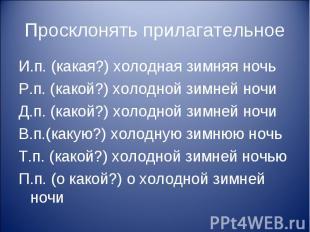 Просклонять прилагательноеИ.п. (какая?) холодная зимняя ночьР.п. (какой?) холодн