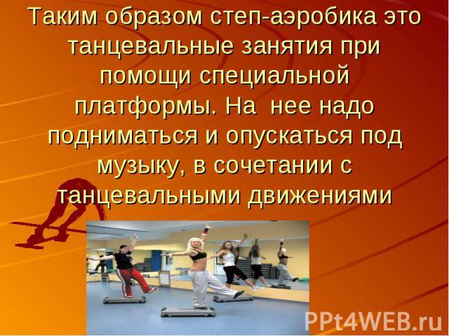 Таким образом степ-аэробика это танцевальные занятия при помощи специальной платформы. На нее надо подниматься и опускаться под музыку, в сочетании с танцевальными движениями