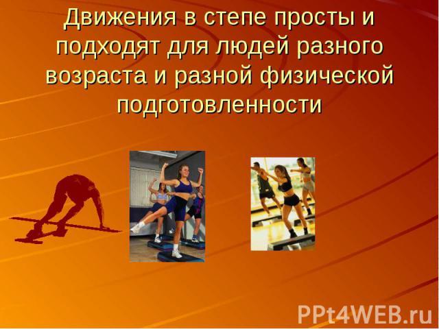 Движения в степе просты и подходят для людей разного возраста и разной физической подготовленности