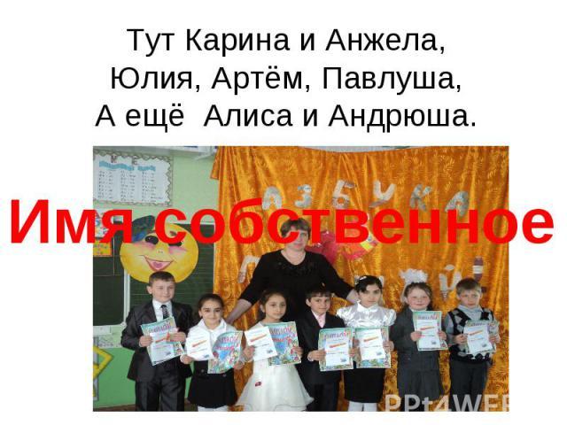 Тут Карина и Анжела,Юлия, Артём, Павлуша,А ещё Алиса и Андрюша.Имя собственное