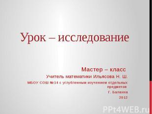 Урок – исследование Мастер – класс Учитель математики Ильясова Н. Ш.МБОУ СОШ №14