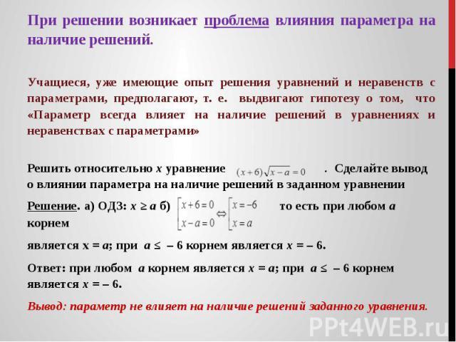При решении возникает проблема влияния параметра на наличие решений. Учащиеся, уже имеющие опыт решения уравнений и неравенств с параметрами, предполагают, т. е. выдвигают гипотезу о том, что «Параметр всегда влияет на наличие решений в уравнениях …