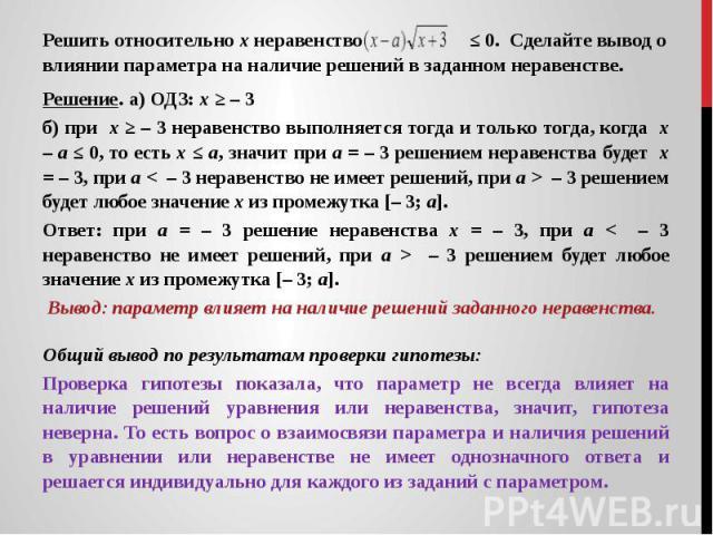 Решить относительно х неравенство ≤ 0. Сделайте вывод о влиянии параметра на наличие решений в заданном неравенстве.Решение. а) ОДЗ: х ≥ – 3 б) при х ≥ – 3 неравенство выполняется тогда и только тогда, когда х – а ≤ 0, то есть х ≤ а, значит при а = …