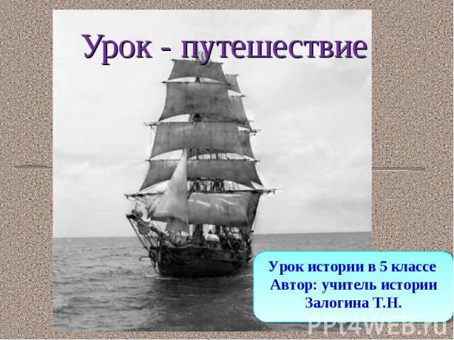Урок - путешествие Урок истории в 5 классе Автор: учитель истории Залогина Т.Н.