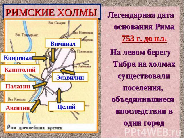 Легендарная дата основания Рима 753 г. до н.э.На левом берегу Тибра на холмах существовали поселения, объединившиеся впоследствии в один город