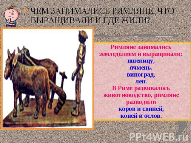 ЧЕМ ЗАНИМАЛИСЬ РИМЛЯНЕ, ЧТО ВЫРАЩИВАЛИ И ГДЕ ЖИЛИ?Римляне занимались земледелием и выращивали:пшеницу,ячмень,виноград,лен.В Риме развивалось животноводство, римляне разводиликоров и свиней,коней и ослов.