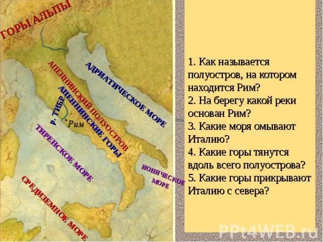 1. Как называется полуостров, на котором находится Рим?2. На берегу какой реки основан Рим?3. Какие моря омывают Италию?4. Какие горы тянутся вдоль всего полуострова?5. Какие горы прикрывают Италию с севера?