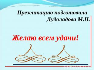 Презентацию подготовила Дудоладова М.П.Желаю всем удачи!