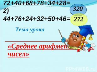 1) 72+40+68+78+34+28=2) 44+76+24+32+ 50+46= Тема урока «Среднее арифметическое ч