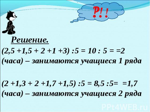 Решение.(2,5 +1,5 + 2 +1 +3) :5 = 10 : 5 = =2 (часа) – занимаются учащиеся 1 ряда(2 +1,3 + 2 +1,7 +1,5) :5 = 8,5 :5= =1,7 (часа) – занимаются учащиеся 2 ряда