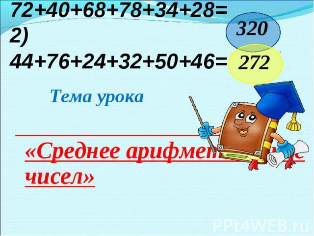 1) 72+40+68+78+34+28=2) 44+76+24+32+ 50+46= Тема урока «Среднее арифметическое чисел»