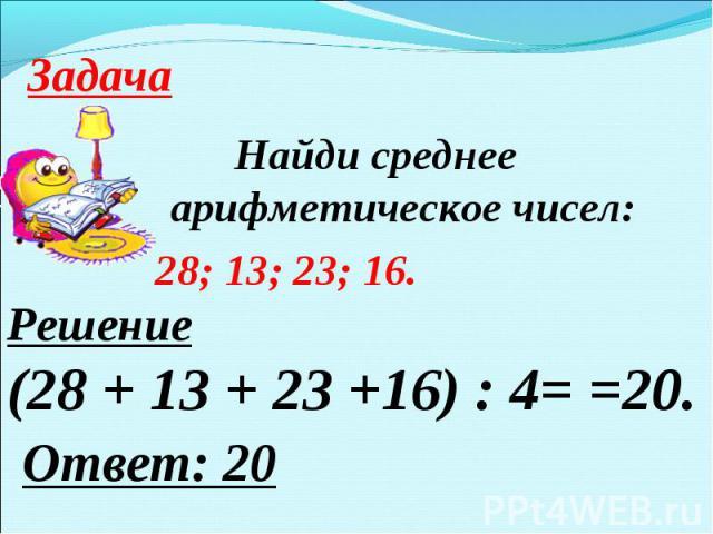 ЗадачаНайди среднее арифметическое чисел: 28; 13; 23; 16.Решение(28 + 13 + 23 +16) : 4= =20. Ответ: 20
