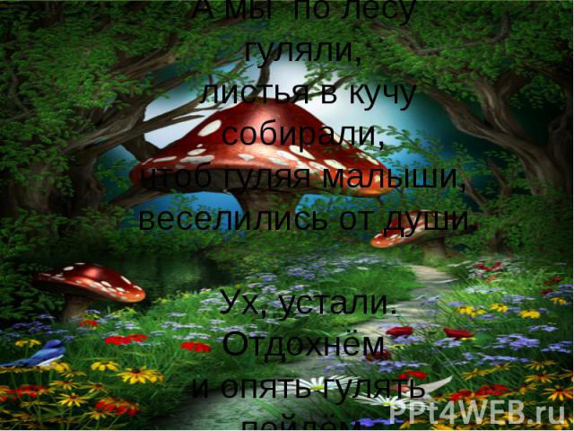 А мы по лесу гуляли, листья в кучу собирали, чтоб гуляя малыши, веселились от души. Ух, устали. Отдохнём и опять гулять пойдём.